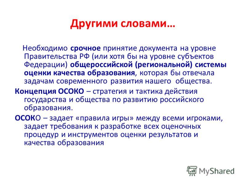 Другими словами… Необходимо срочное принятие документа на уровне Правительства РФ (или хотя бы на уровне субъектов Федерации) общероссийской (региональной) системы оценки качества образования, которая бы отвечала задачам современного развития нашего