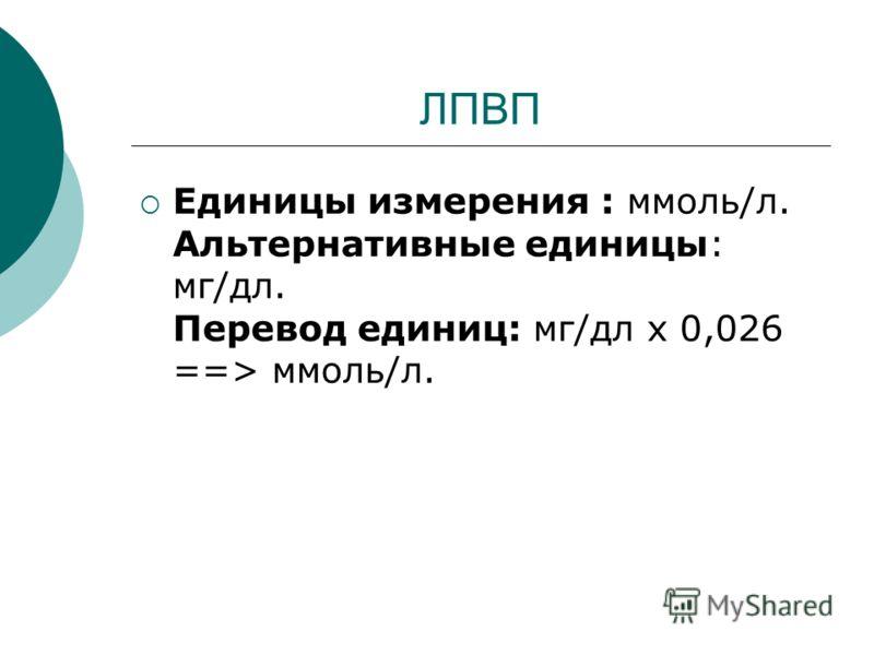 ЛПВП Единицы измерения : ммоль/л. Альтернативные единицы: мг/дл. Перевод единиц: мг/дл х 0,026 ==> ммоль/л.