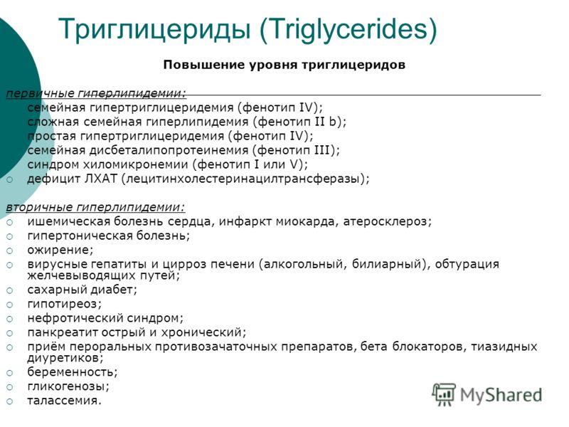 Триглицериды (Triglycerides) Повышение уровня триглицеридов первичные гиперлипидемии: семейная гипертриглицеридемия (фенотип IV); сложная семейная гиперлипидемия (фенотип II b); простая гипертриглицеридемия (фенотип IV); семейная дисбеталипопротеинем
