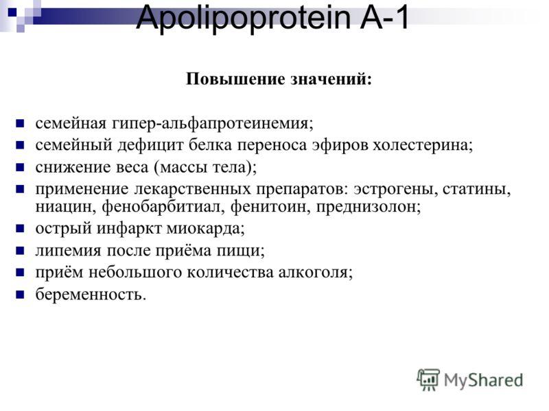 Apolipoprotein A-1 Повышение значений: семейная гипер-альфапротеинемия; семейный дефицит белка переноса эфиров холестерина; снижение веса (массы тела); применение лекарственных препаратов: эстрогены, статины, ниацин, фенобарбитиал, фенитоин, преднизо