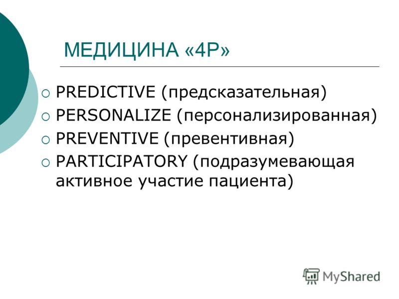 МЕДИЦИНА «4P» PREDICTIVE (предсказательная) PERSONALIZE (персонализированная) PREVENTIVE (превентивная) PARTICIPATORY (подразумевающая активное участие пациента)