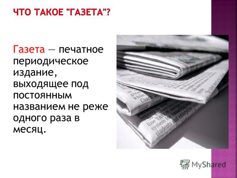 Газета печатное периодическое издание, выходящее под постоянным названием не реже одного раза в месяц.