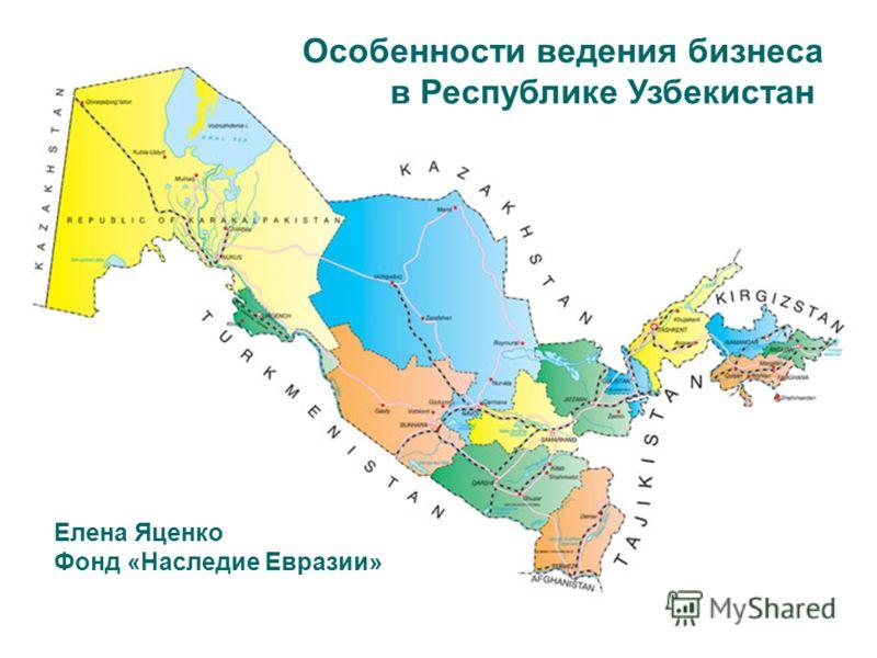 Особенности ведения бизнеса в Республике Узбекистан Елена Яценко Фонд «Наследие Евразии»