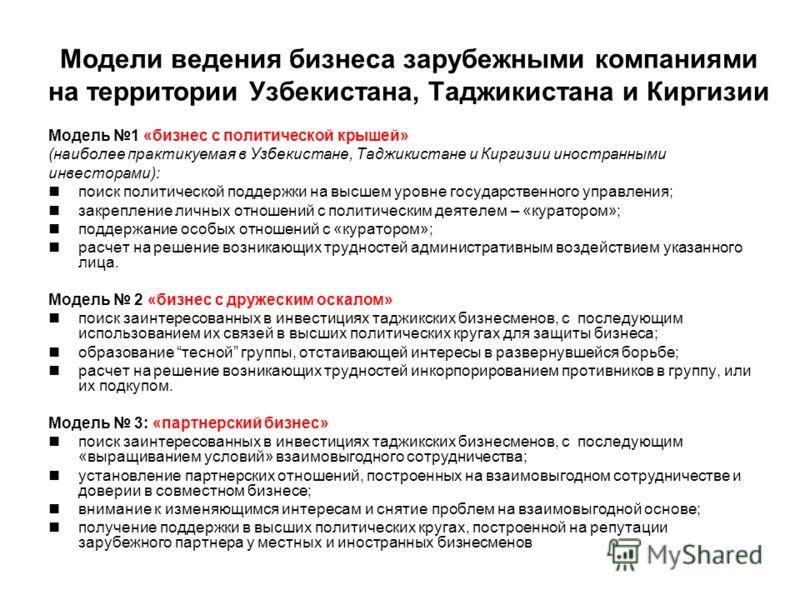 Модели ведения бизнеса зарубежными компаниями на территории Узбекистана, Таджикистана и Киргизии Модель 1 «бизнес с политической крышей» (наиболее практикуемая в Узбекистане, Таджикистане и Киргизии иностранными инвесторами): поиск политической подде