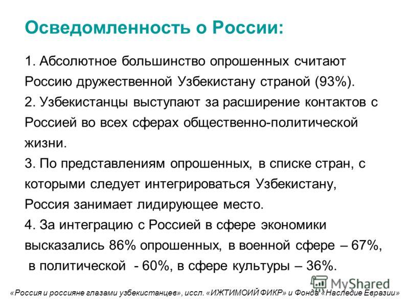 Осведомленность о России: 1. Абсолютное большинство опрошенных считают Россию дружественной Узбекистану страной (93%). 2. Узбекистанцы выступают за расширение контактов с Россией во всех сферах общественно-политической жизни. 3. По представлениям опр