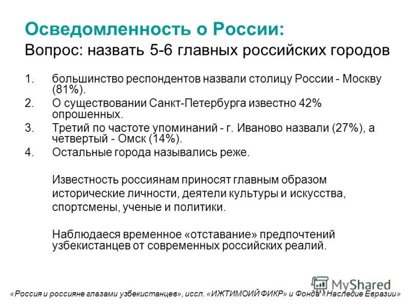 Осведомленность о России: Вопрос: назвать 5-6 главных российских городов 1.большинство респондентов назвали столицу России - Москву (81%). 2.О существовании Санкт-Петербурга известно 42% опрошенных. 3.Третий по частоте упоминаний - г. Иваново назвали