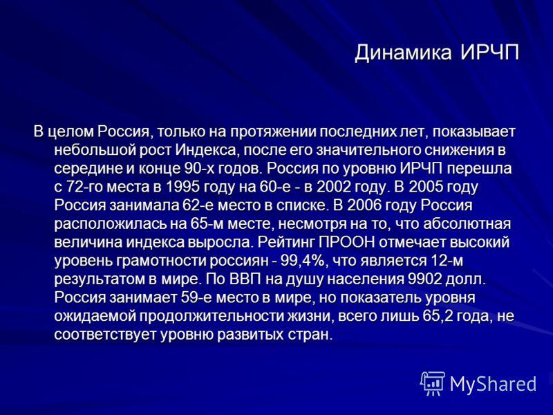 Динамика ИРЧП В целом Россия, только на протяжении последних лет, показывает небольшой рост Индекса, после его значительного снижения в середине и конце 90-х годов. Россия по уровню ИРЧП перешла с 72-го места в 1995 году на 60-е - в 2002 году. В 2005