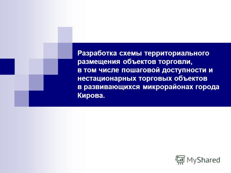 Разработка схемы территориального размещения объектов торговли, в том числе пошаговой доступности и нестационарных торговых объектов в развивающихся микрорайонах города Кирова.