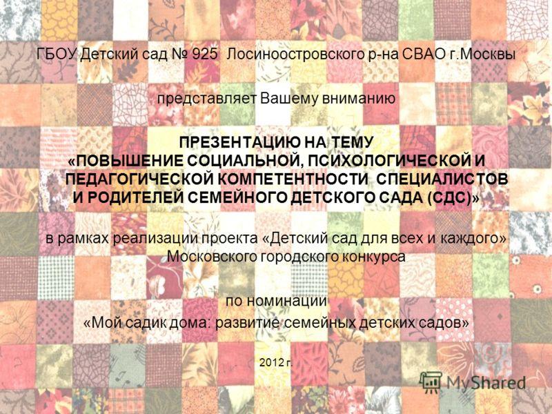 ГБОУ Детский сад 925 Лосиноостровского р-на СВАО г.Москвы представляет Вашему вниманию ПРЕЗЕНТАЦИЮ НА ТЕМУ «ПОВЫШЕНИЕ СОЦИАЛЬНОЙ, ПСИХОЛОГИЧЕСКОЙ И ПЕДАГОГИЧЕСКОЙ КОМПЕТЕНТНОСТИ СПЕЦИАЛИСТОВ И РОДИТЕЛЕЙ СЕМЕЙНОГО ДЕТСКОГО САДА (СДС)» в рамках реализа
