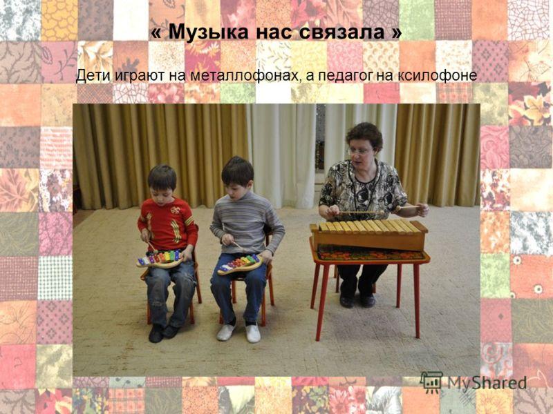 « Музыка нас связала » Дети играют на металлофонах, а педагог на ксилофоне