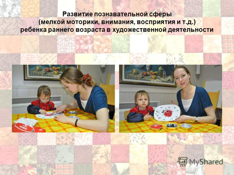 Развитие познавательной сферы (мелкой моторики, внимания, восприятия и т.д.) ребенка раннего возраста в художественной деятельности