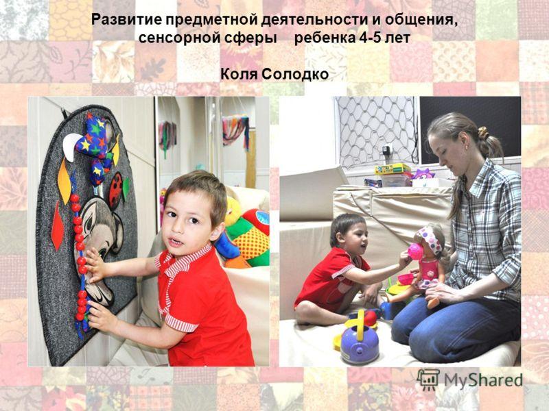 Развитие предметной деятельности и общения, сенсорной сферы ребенка 4-5 лет Коля Солодко