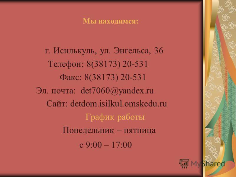 Мы находимся: г. Исилькуль, ул. Энгельса, 36 Телефон: 8(38173) 20-531 Факс: 8(38173) 20-531 Эл. почта: det7060@yandex.ru Сайт: detdom.isilkul.оmskedu.ru График работы Понедельник – пятница с 9:00 – 17:00