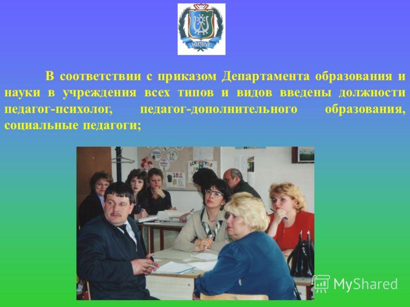 В соответствии с приказом Департамента образования и науки в учреждения всех типов и видов введены должности педагог-психолог, педагог-дополнительного образования, социальные педагоги;