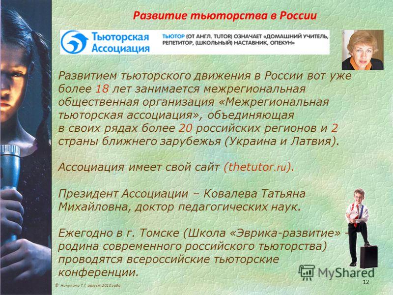 12 Развитие тьюторства в России © Никулина Т.Г, август 2010 года Развитием тьюторского движения в России вот уже более 18 лет занимается межрегиональная общественная организация «Межрегиональная тьюторская ассоциация», объединяющая в своих рядах боле
