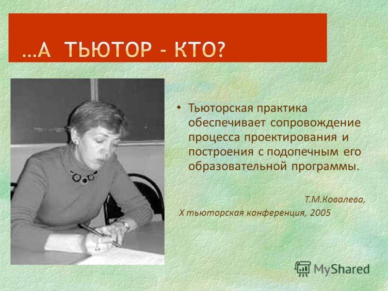 Тьюторская практика обеспечивает сопровождение процесса проектирования и построения с подопечным его образовательной программы. Т.М.Ковалева, Х тьюторская конференция, 2005