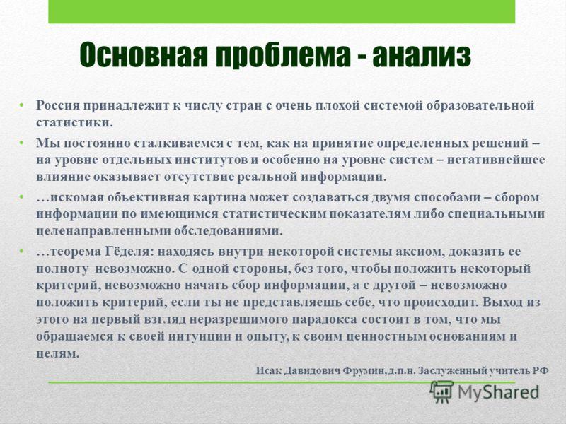 Основная проблема - анализ Россия принадлежит к числу стран с очень плохой системой образовательной статистики. Мы постоянно сталкиваемся с тем, как на принятие определенных решений – на уровне отдельных институтов и особенно на уровне систем – негат