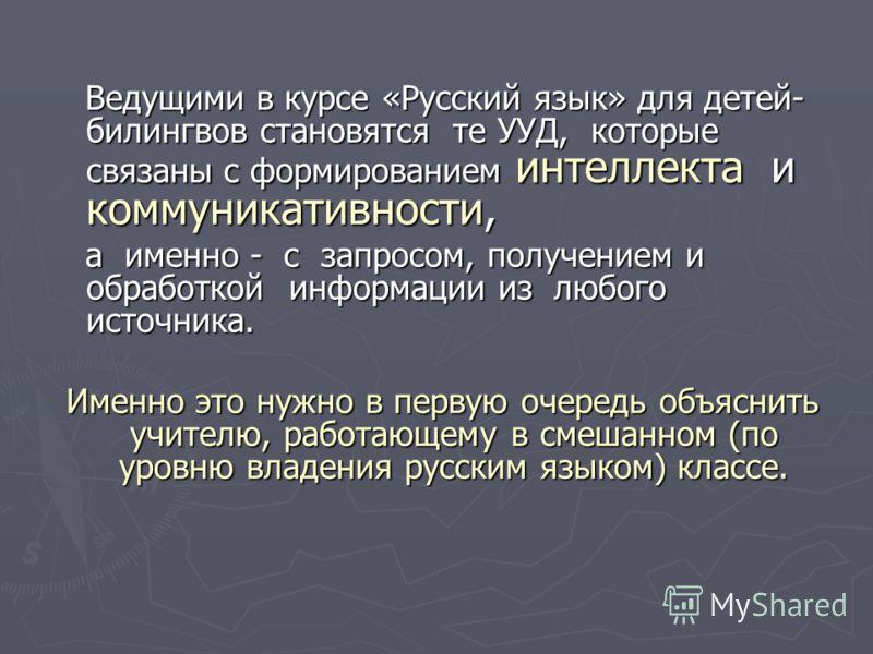 Ведущими в курсе «Русский язык» для детей- билингвов становятся те УУД, которые связаны с формированием интеллекта и коммуникативности, Ведущими в курсе «Русский язык» для детей- билингвов становятся те УУД, которые связаны с формированием интеллекта