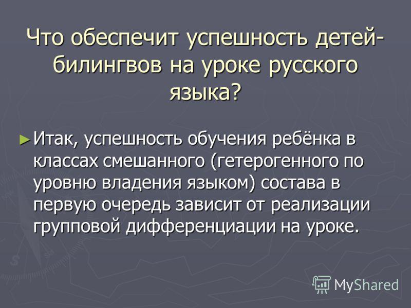 Что обеспечит успешность детей- билингвов на уроке русского языка? Итак, успешность обучения ребёнка в классах смешанного (гетерогенного по уровню владения языком) состава в первую очередь зависит от реализации групповой дифференциации на уроке. Итак