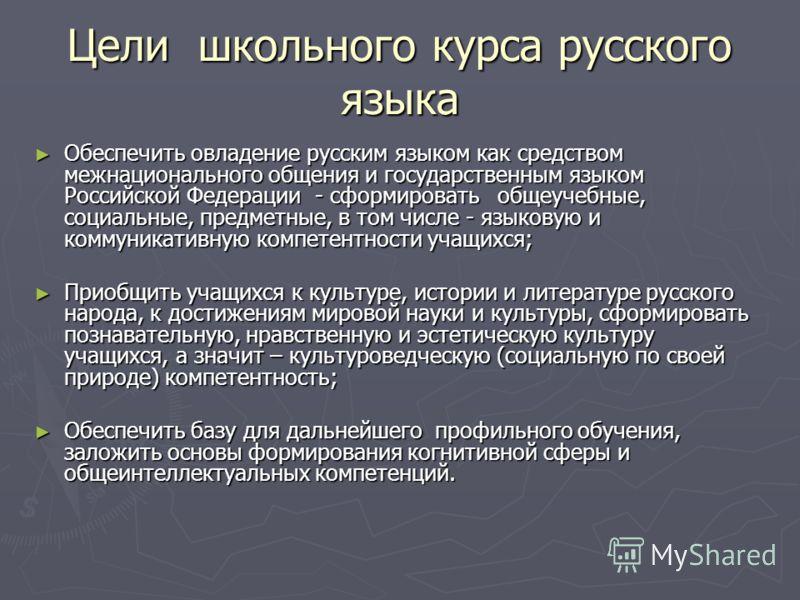 Цели школьного курса русского языка Обеспечить овладение русским языком как средством межнационального общения и государственным языком Российской Федерации - сформировать общеучебные, социальные, предметные, в том числе - языковую и коммуникативную