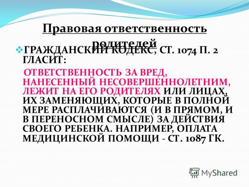 Правовая ответственность родителей ГРАЖДАНСКИЙ КОДЕКС, СТ. 1074 П. 2 ГЛАСИТ: ОТВЕТСТВЕННОСТЬ ЗА ВРЕД, НАНЕСЕННЫЙ НЕСОВЕРШЕННОЛЕТНИМ, ЛЕЖИТ НА ЕГО РОДИТЕЛЯХ ИЛИ ЛИЦАХ, ИХ ЗАМЕНЯЮЩИХ, КОТОРЫЕ В ПОЛНОЙ МЕРЕ РАСПЛАЧИВАЮТСЯ (И В ПРЯМОМ, И В ПЕРЕНОСНОМ СМЫ