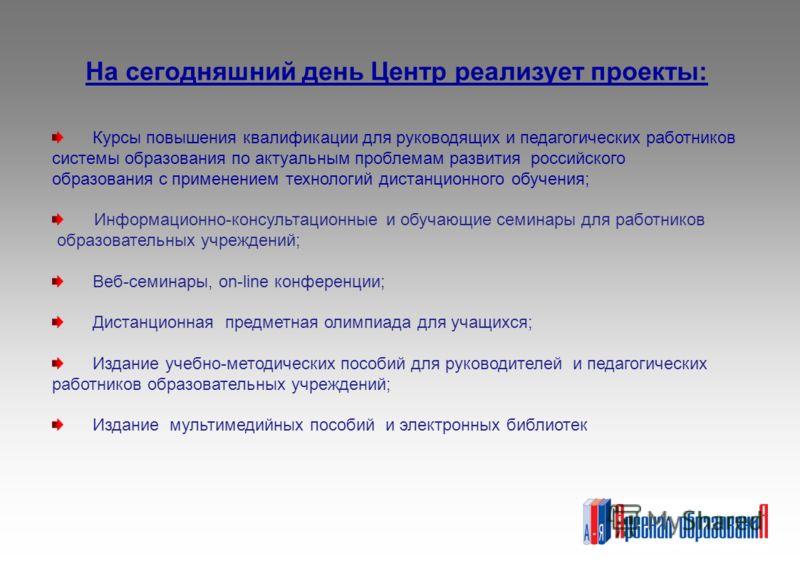 На сегодняшний день Центр реализует проекты: Курсы повышения квалификации для руководящих и педагогических работников системы образования по актуальным проблемам развития российского образования с применением технологий дистанционного обучения; Инфор