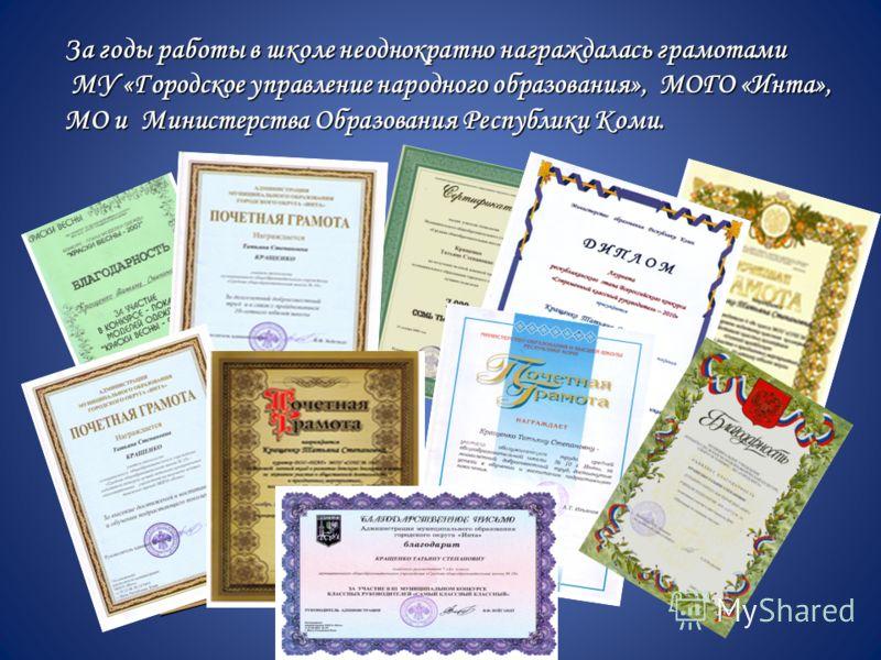 За годы работы в школе неоднократно награждалась грамотами МУ «Городское управление народного образования», МОГО «Инта», МО и Министерства Образования Республики Коми.