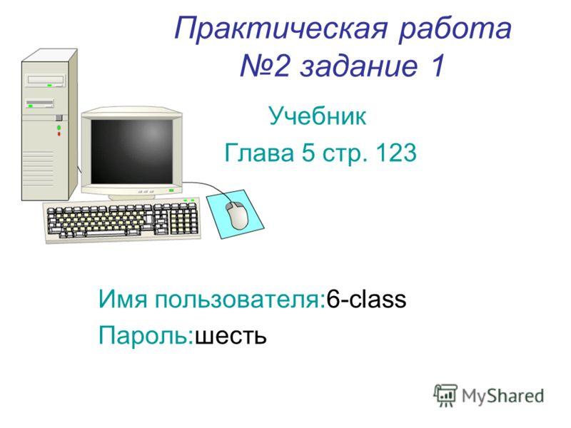 Практическая работа 2 задание 1 Учебник Глава 5 стр. 123 Имя пользователя:6-class Пароль:шесть