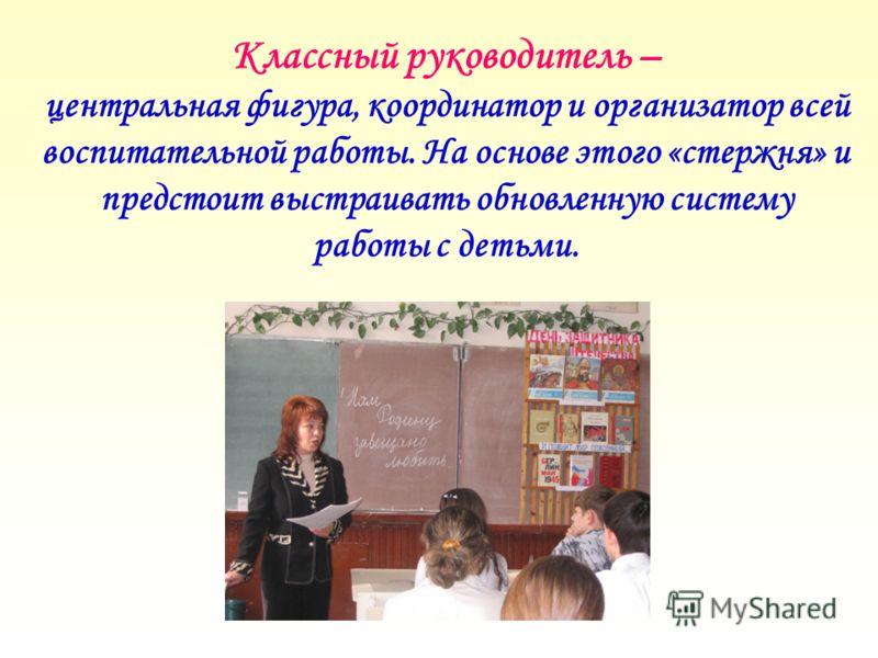 Классный руководитель – центральная фигура, координатор и организатор всей воспитательной работы. На основе этого «стержня» и предстоит выстраивать обновленную систему работы с детьми.