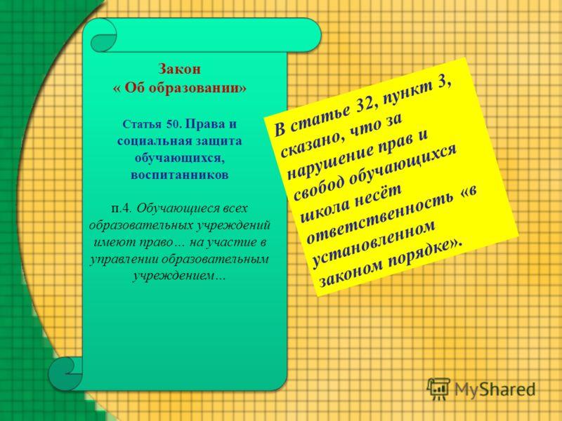 Закон « Об образовании» Статья 50. Права и социальная защита обучающихся, воспитанников п.4. Обучающиеся всех образовательных учреждений имеют право… на участие в управлении образовательным учреждением… В статье 32, пункт 3, сказано, что за нарушение