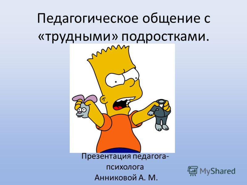 Педагогическое общение с «трудными» подростками. Презентация педагога- психолога Анниковой А. М.