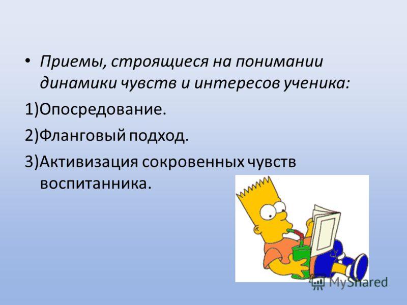 Приемы, строящиеся на понимании динамики чувств и интересов ученика: 1)Опосредование. 2)Фланговый подход. 3)Активизация сокровенных чувств воспитанника.