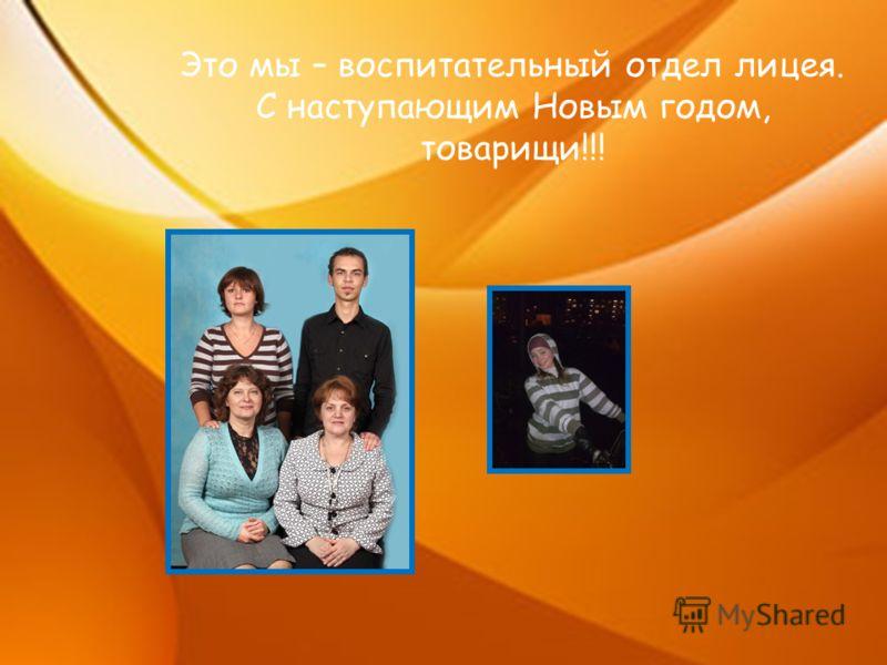Это мы – воспитательный отдел лицея. С наступающим Новым годом, товарищи!!!