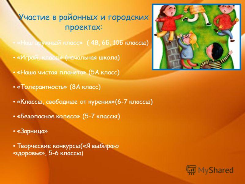 Участие в районных и городских проектах: «Наш дружный класс» ( 4В, 6Б, 10Б классы) «Играй, класс!» (начальная школа) «Наша чистая планета» (5А класс) «Толерантность» (8А класс) «Классы, свободные от курения»(6-7 классы) «Безопасное колесо» (5-7 класс