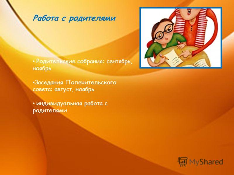 Работа с родителями Родительские собрания: сентябрь, ноябрь Заседания Попечительского совета: август, ноябрь индивидуальная работа с родителями