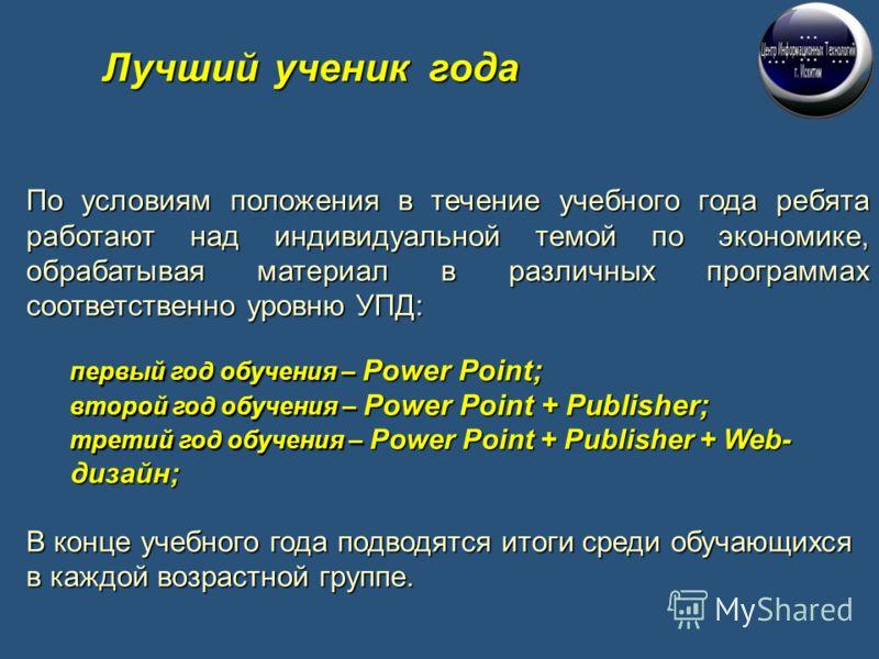 По условиям положения в течение учебного года ребята работают над индивидуальной темой по экономике, обрабатывая материал в различных программах соответственно уровню УПД: первый год обучения – Power Point; второй год обучения – Power Point + Publish