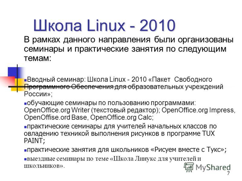 7 Школа Linux - 2010 В рамках данного направления были организованы семинары и практические занятия по следующим темам: Вводный семинар: Школа Linux - 2010 «Пакет Свободного Программного Обеспечения для образовательных учреждений России»; обучающие с