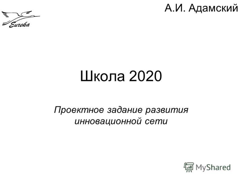 Школа 2020 Проектное задание развития инновационной сети А.И. Адамский