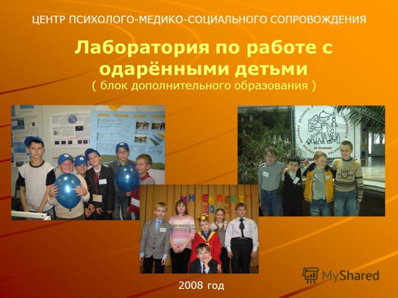 ЦЕНТР ПСИХОЛОГО-МЕДИКО-СОЦИАЛЬНОГО СОПРОВОЖДЕНИЯ Лаборатория по работе с одарёнными детьми ( блок дополнительного образования ) 2008 год