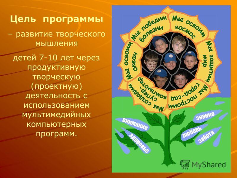 Цель программы – развитие творческого мышления детей 7-10 лет через продуктивную творческую (проектную) деятельность с использованием мультимедийных компьютерных программ.