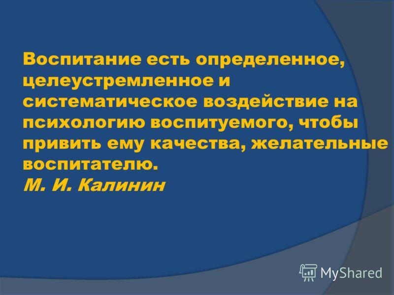 Воспитание есть определенное, целеустремленное и систематическое воздействие на психологию воспитуемого, чтобы привить ему качества, желательные воспитателю. М. И. Калинин