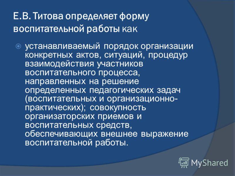 Е.В. Титова определяет форму воспитательной работы как устанавливаемый порядок организации конкретных актов, ситуаций, процедур взаимодействия участников воспитательного процесса, направленных на решение определенных педагогических задач (воспитатель