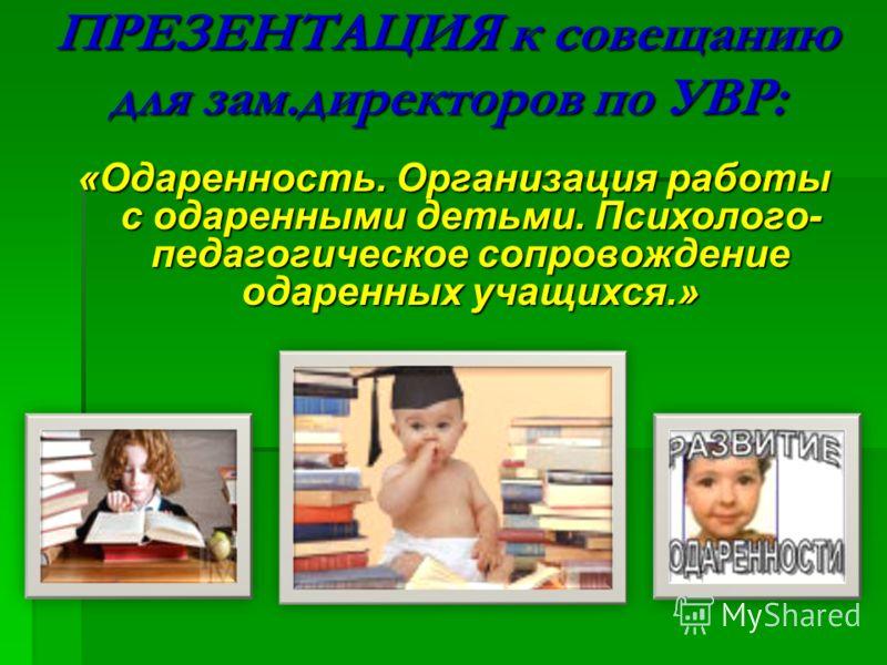 ПРЕЗЕНТАЦИЯ к совещанию для зам.директоров по УВР: «Одаренность. Организация работы с одаренными детьми. Психолого- педагогическое сопровождение одаренных учащихся.»