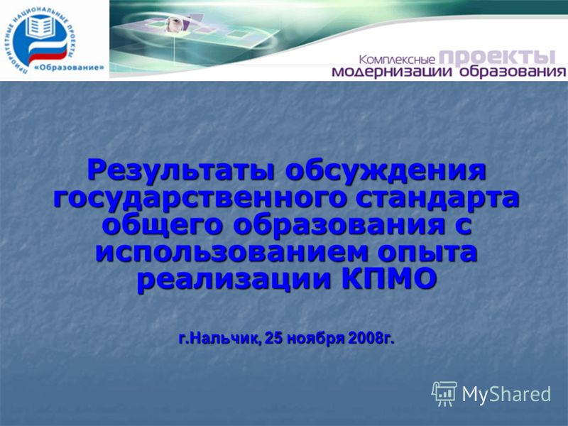 Результаты обсуждения государственного стандарта общего образования с использованием опыта реализации КПМО г.Нальчик, 25 ноября 2008г.
