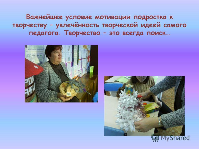 Важнейшее условие мотивации подростка к творчеству – увлечённость творческой идеей самого педагога. Творчество – это всегда поиск…