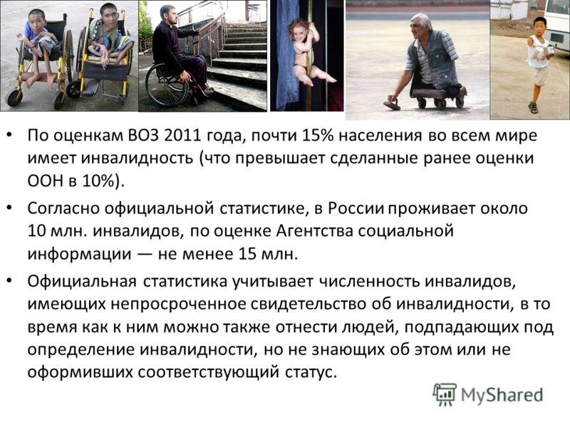 По оценкам ВОЗ 2011 года, почти 15% населения во всем мире имеет инвалидность (что превышает сделанные ранее оценки ООН в 10%). Согласно официальной статистике, в России проживает около 10 млн. инвалидов, по оценке Агентства социальной информации не