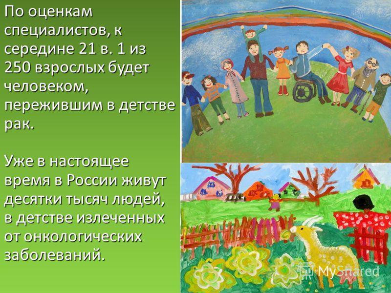 По оценкам специалистов, к середине 21 в. 1 из 250 взрослых будет человеком, пережившим в детстве рак. Уже в настоящее время в России живут десятки тысяч людей, в детстве излеченных от онкологических заболеваний.