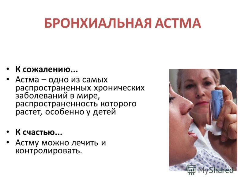 БРОНХИАЛЬНАЯ АСТМА К сожалению... Астма – одно из самых распространенных хронических заболеваний в мире, распространенность которого растет, особенно у детей К счастью... Астму можно лечить и контролировать.