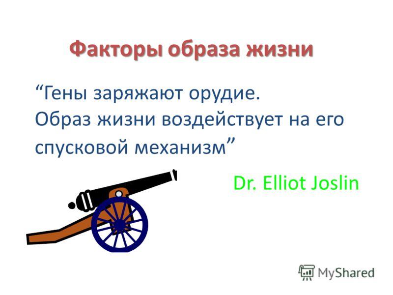 Гены заряжают орудие. Образ жизни воздействует на его спусковой механизм Dr. Elliot Joslin Факторы образа жизни