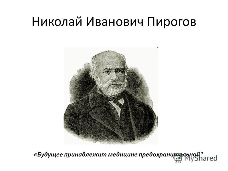 Николай Иванович Пирогов «Будущее принадлежит медицине предохранительной